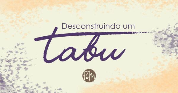 DESCONSTRUINDO UM TABU
